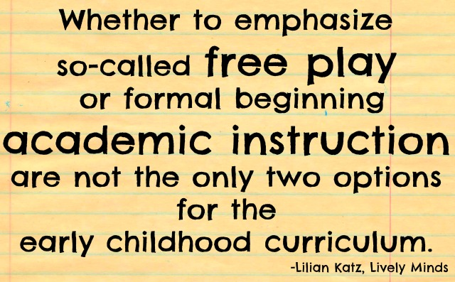 Free play or formal academics are not the only two choices in the early childhood curriculum